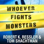 Whoever Fights Monsters My Twenty Years Tracking Serial Killers for the FBI, Robert K. Ressler