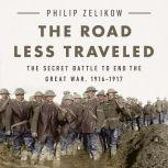 The Road Less Traveled The Secret Battle to End the Great War, 1916-1917, Philip Zelikow