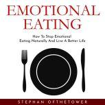 EMOTIONAL EATING: How To Stop Emotional Eating Naturally And Live A Better Life, Stephan Ofthetower