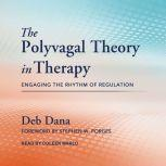 The Polyvagal Theory in Therapy Engaging the Rhythm of Regulation, Deb Dana