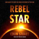 Rebel Star Our Quest to Solve the Great Mysteries of the Sun, Colin Stuart