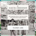 The Sakura Obsession The Incredible Story of the Plant Hunter Who Saved Japan's Cherry Blossoms, Naoko Abe