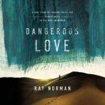 Dangerous Love A True Story of Tragedy, Faith, and Forgiveness in the Muslim World, Ray Norman