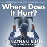 Where Does It Hurt? An Entrepreneur's Guide to Fixing Health Care, Jonathan Bush