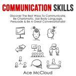 Communication Skills: Discover The Best Ways To Communicate, Be Charismatic, Use Body Language, Persuade & Be A Great Conversationalist, Ace McCloud