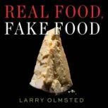 Real Food, Fake Food Why You Don't Know What You're Eating and What You Can Do About It, Larry Olmsted