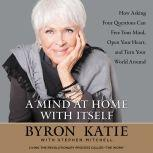 A Mind at Home with Itself How Asking Four Questions Can Free Your Mind, Open Your Heart, and Turn Your World Around, Byron Katie