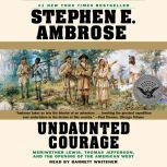 Undaunted Courage Meriwether Lewis Thomas Jefferson And The Opening Of The American West, Stephen E. Ambrose
