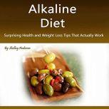 Alkaline Diet Surprising Health and Weight Loss Tips That Actually Work, Shelbey Andersen