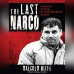 The Last Narco Inside the Hunt for El Chapo, the World's Most-Wanted Drug Lord, Malcolm Beith