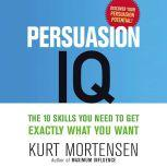 Persuasion IQ The 10 Skills You Need to Get Exactly What You Want, Kurt Mortensen
