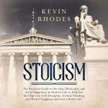 Stoicism: The Practical Guide to the Stoic Philosophy and Art of Happiness in Modern Life to Help You Develop your Self-Discipline, Critical Thinking and Mental Toughness and Live a Better Life, Kevin Rhodes