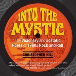 Into the Mystic The Visionary and Ecstatic Roots of 1960s Rock and Roll, Christopher Hill