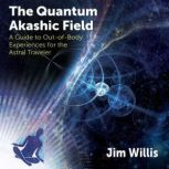 The Quantum Akashic Field A Guide to Out-of-Body Experiences for the Astral Traveler, Jim Willis