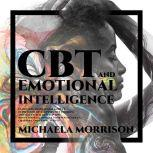 CBT and Emotional Intelligence: Learn how to Overcome Anxiety, Depression, Develop Positive Thinking and Self Esteem, Develop and BoostYour EQ. Improve Your Social Skills, Charisma, Emotional Agility, Michaela Morrison