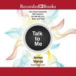 Talk to Me How Voice Computing Will Transform the Way We Live, Work, and Think, James Vlahos