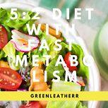 5:2 Diet With Fast Metabolism  How To Fix Your Damaged Metabolism, Increase Your Metabolic Rate, And Increase The Effectiveness Of 5:2 Diet, Greenleatherr