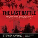 The Last Battle When US and German Soldiers Joined Forces in the Waning Hours of World War II in Europe, Stephen Harding