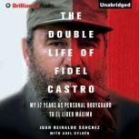 The Double Life of Fidel Castro My 17 Years as Personal Bodyguard to El Lider Maximo, Juan Reinaldo Sanchez