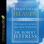 A Place Called Heaven Devotional 100 Days of Living in the Hope of Eternity, Dr. Robert Jeffress