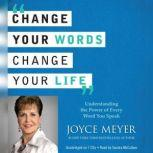 Change Your Words, Change Your Life Understanding the Power of Every Word You Speak, Joyce Meyer