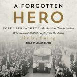 A Forgotten Hero Folke Bernadotte, the Swedish Humanitarian Who Rescued 30,000 People from the Nazis, Shelley Emling