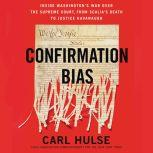 Confirmation Bias Inside Washington's War Over the Supreme Court, from Scalia's Death to Justice Kavanaugh, Carl Hulse