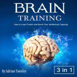 Brain Training How to Learn Faster and Boost Your Intellectual Capacity, Adrian Tweeley
