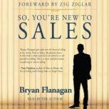 So, Youre New to Sales, Bryan Flanagan with Zig Ziglar