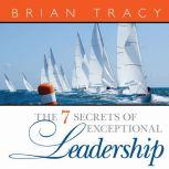 The 7 Secrets of Exceptional Leadership, Brian Tracy