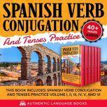 Spanish Verb Conjugation And Tenses Practice This Book Includes: Spanish Verb Conjugation And Tenses Practice Volume I, II, III, IV, V, And VI, Authentic Language Books