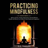 PRACTICING MINDFULNESS Reduce Stress, Anxiety, Depression, Improve Mental Health, and Return to a State of Inner Peace and Happiness, G.S. Hayashi