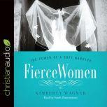 Fierce Women The Power of a Soft Warrior, Kimberly Wagner