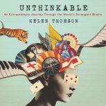 Unthinkable An Extraordinary Journey Through the World's Strangest Brains, Helen Thomson