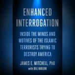 Enhanced Interrogation Inside the Minds and Motives of the Islamic Terrorists Trying To Destroy America, James E. Mitchell, Ph.D.