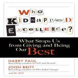 Who Kidnapped Excellence What Stops Us from Giving and Being Our Best, Harry Paul