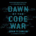 Dawn of the Code War America's Battle Against Russia, China, and the Rising Global Cyber Threat, John P. Carlin