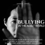 Bullying In The Adult World   A Life-Changing Book How To Stop Bullying At Work, in a Family And Anywhere Else. Become More Con?dent And Strong , Jason D. Lipsey