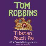 Tibetan Peach Pie A True Account of an Imaginative Life, Tom Robbins