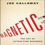 Magnetic The Art of Attracting Business, Joe Calloway