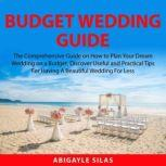 Budget Wedding Guide The Comprehensive Guide on How to Plan Your Dream Wedding on a Budget, Discover Useful and Practical Tips For Having A Beautiful Wedding For Less, Abigayle Silas