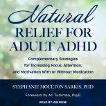 Natural Relief for Adult ADHD Complementary Strategies for Increasing Focus, Attention, and Motivation With or Without Medication, PhD Sarkis
