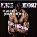 Muscle Mindset - An Expert's Guide to Excellence, Tony Horston