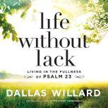 Life Without Lack Living in the Fullness of Psalm 23, Dallas Willard