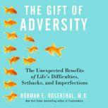 The Gift of Adversity The Unexpected Benefits of Life's Difficulties, Setbacks, and Imperfections, Norman E. Rosenthal