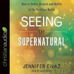 Seeing the Supernatural How to Sense, Discern and Battle in the Spiritual Realm, Jennifer Eivaz