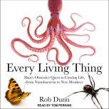 Every Living Thing Man's Obsessive Quest to Catalog Life, from Nanobacteria to New Monkeys, Rob Dunn