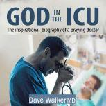 God in the ICU The inspirational biography of a praying doctor, Dave Walker MD