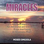Miracles: 215 Holy Spirit Inspired Prayers For Deliverance And Inner Healing, Prayer And Fasting And Intercessory Prayer, Moses Omojola