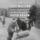The Last Million Europe's Displaced Persons from World War to Cold War, David Nasaw